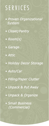 Services: proven organizational system, closet/pantry, rooms, garages, attics, holiday decor storage, auto/car, filing, paper, clutter, unpacking, small business, commercial